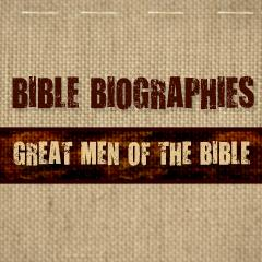 Bible Biographies: Great Men of the Bible